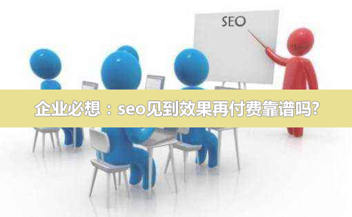 企业必想:seo见到效果再付费靠谱吗?